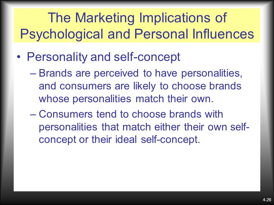 4-26 The Marketing Implications of Psychological and Personal Influences Personality and self-concept –Brands are perceived to have personalities, and