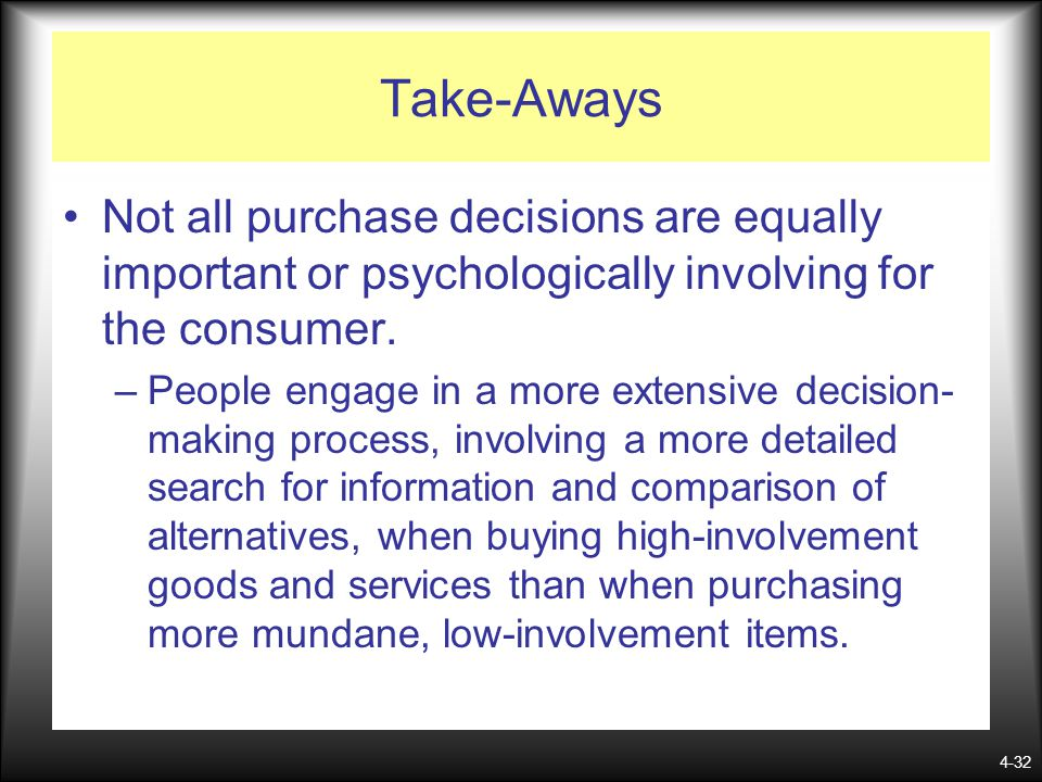 4-32 Take-Aways Not all purchase decisions are equally important or psychologically involving for the consumer. –People engage in a more extensive dec