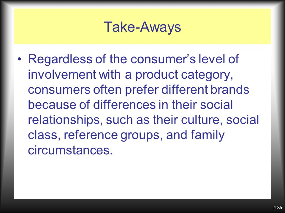 4-35 Take-Aways Regardless of the consumers level of involvement with a product category, consumers often prefer different brands because of differenc