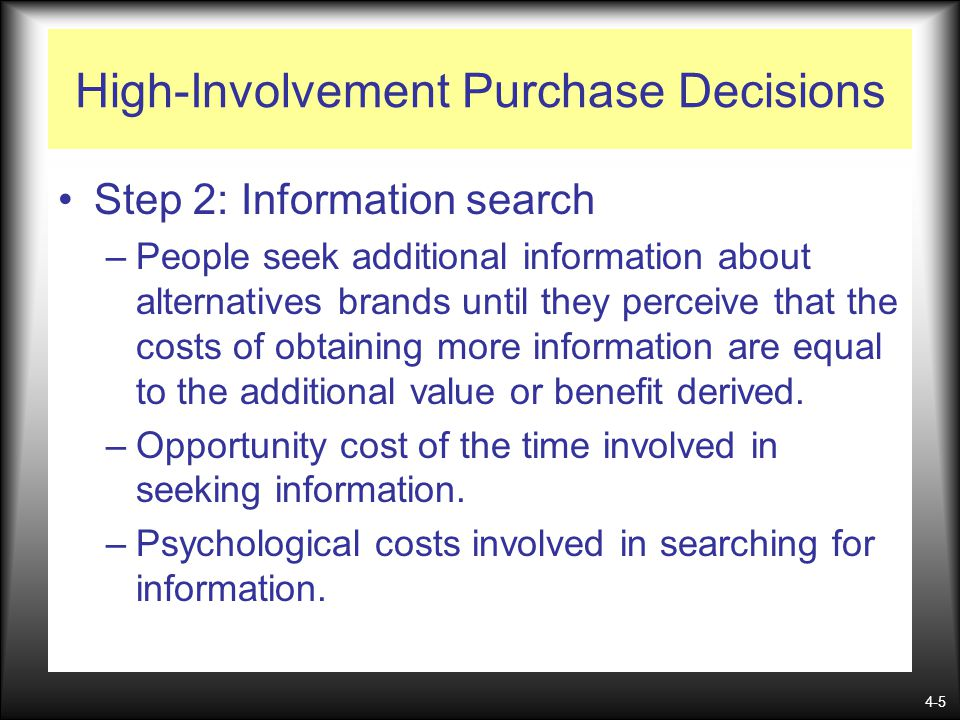 4-5 High-Involvement Purchase Decisions Step 2: Information search –People seek additional information about alternatives brands until they perceive t