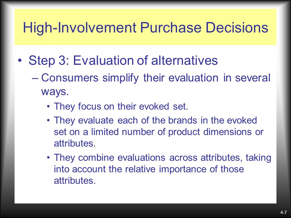 4-7 High-Involvement Purchase Decisions Step 3: Evaluation of alternatives –Consumers simplify their evaluation in several ways. They focus on their e