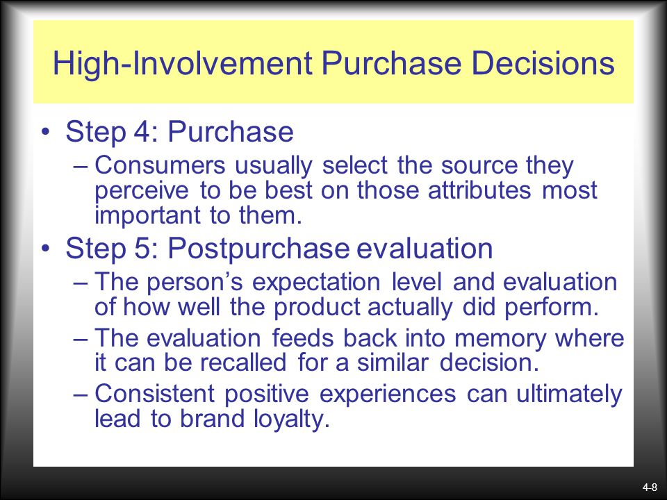 4-8 High-Involvement Purchase Decisions Step 4: Purchase –Consumers usually select the source they perceive to be best on those attributes most import