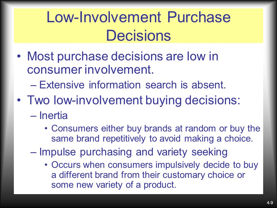 4-9 Low-Involvement Purchase Decisions Most purchase decisions are low in consumer involvement. –Extensive information search is absent. Two low-invol