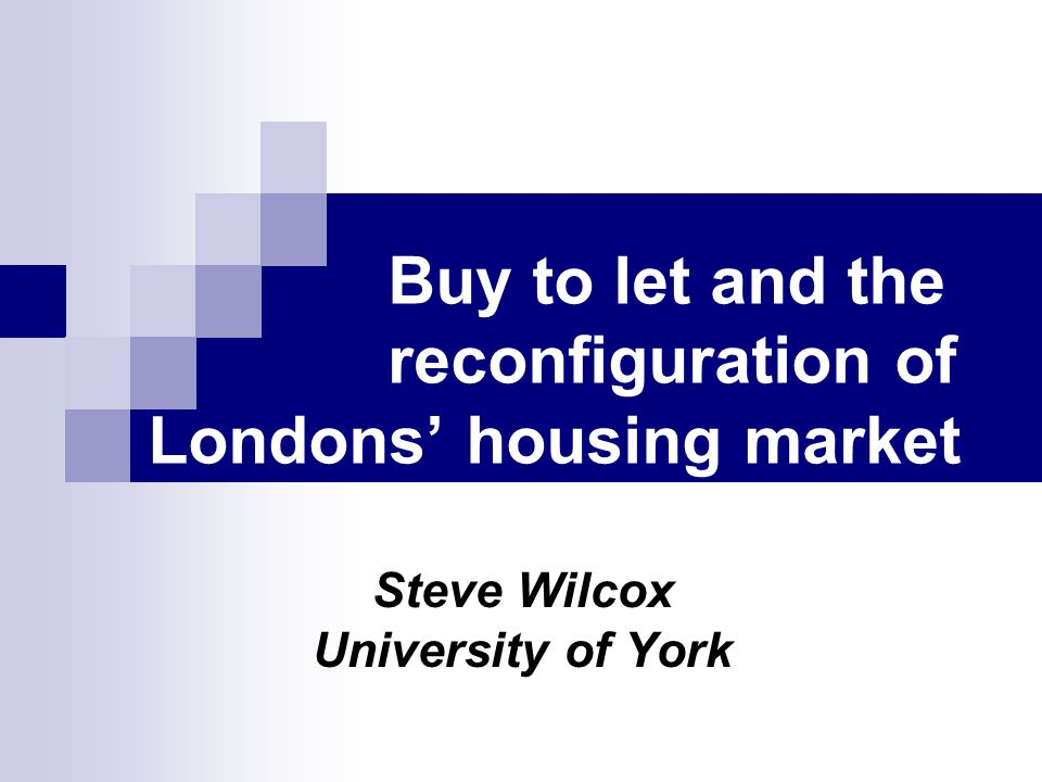 Buy to let and the reconfiguration of Londons housing market Steve Wilcox University of York