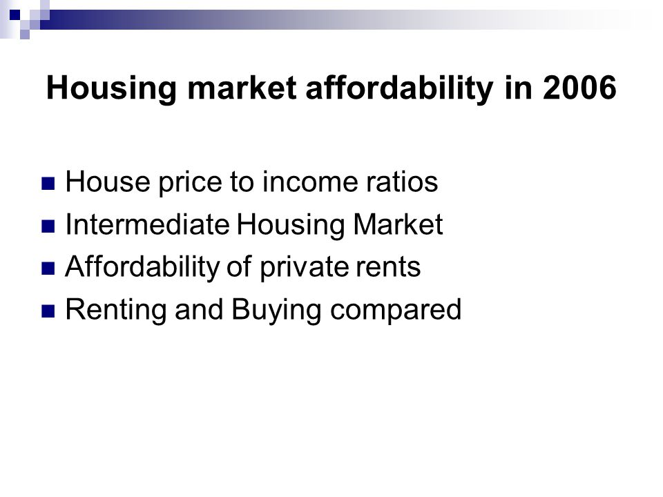 Housing market affordability in 2006 House price to income ratios Intermediate Housing Market Affordability of private rents Renting and Buying compar