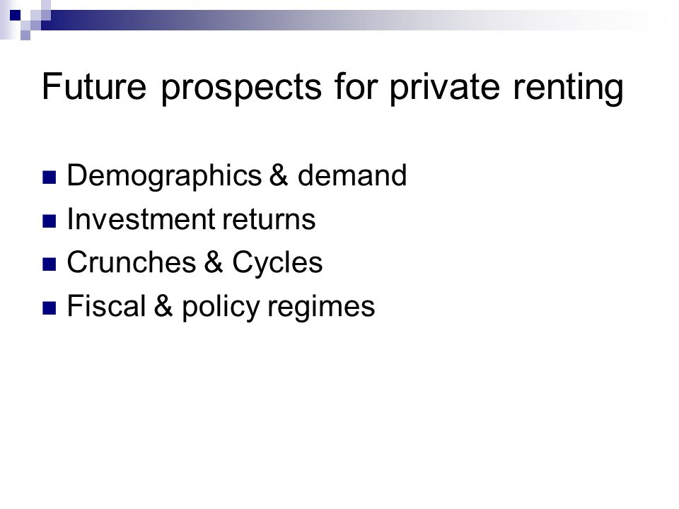 Future prospects for private renting Demographics & demand Investment returns Crunches & Cycles Fiscal & policy regimes