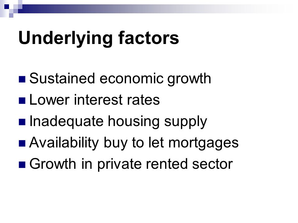 Underlying factors Sustained economic growth Lower interest rates Inadequate housing supply Availability buy to let mortgages Growth in private rented