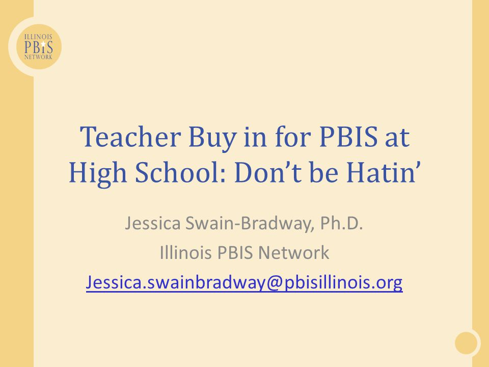 PBIS the PBIS-ers Build on whats already in place: Find components of PBIS already at work in classrooms and reinforce teacher behaviors.