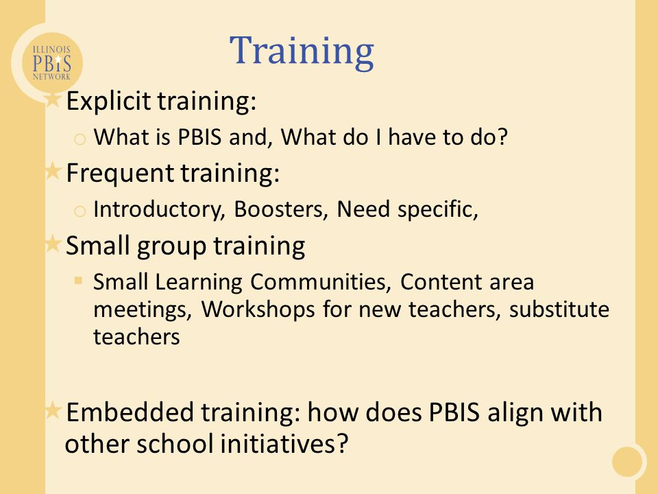 Training Explicit training: o What is PBIS and, What do I have to do? Frequent training: o Introductory, Boosters, Need specific, Small group training