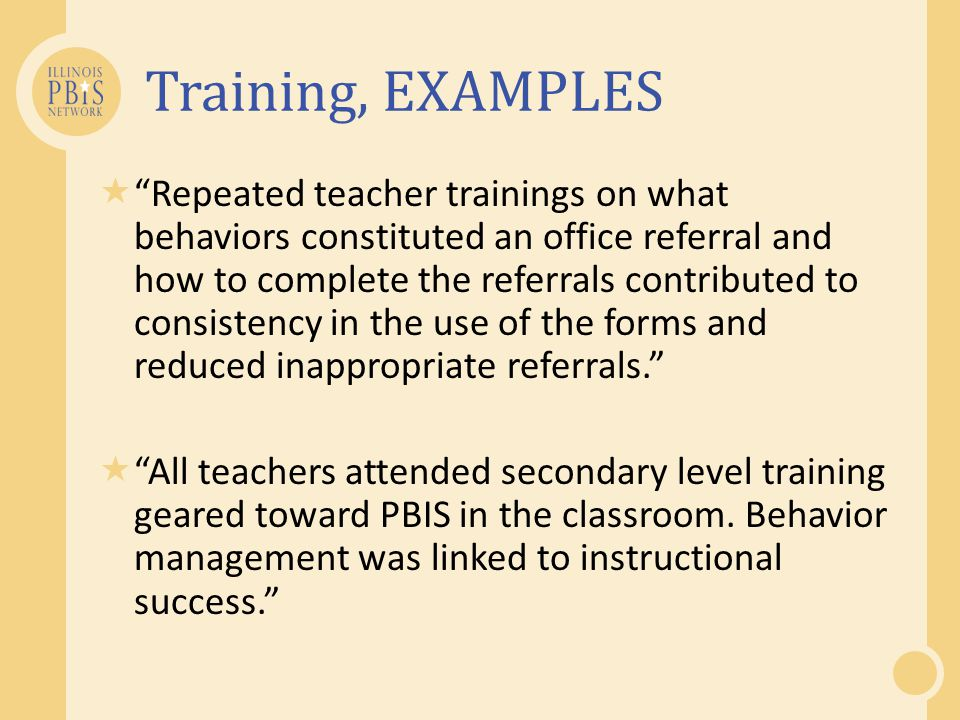 Training, EXAMPLES Repeated teacher trainings on what behaviors constituted an office referral and how to complete the referrals contributed to consis