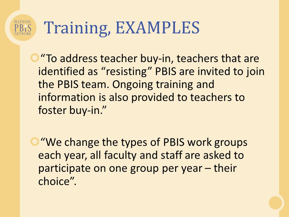 Training, EXAMPLES To address teacher buy-in, teachers that are identified as resisting PBIS are invited to join the PBIS team. Ongoing training and i
