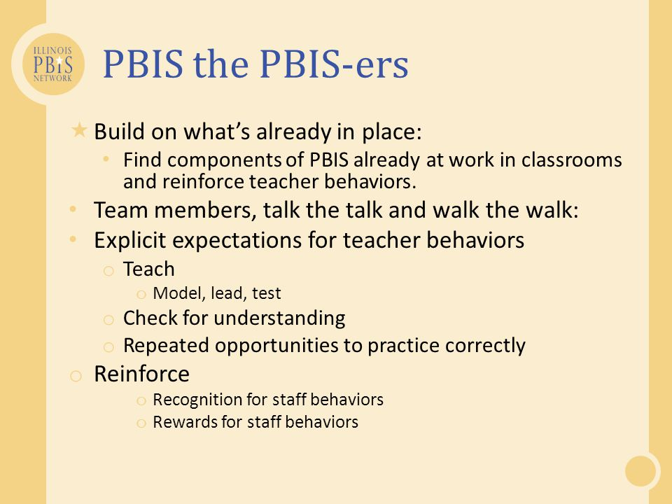PBIS the PBIS-ers Build on whats already in place: Find components of PBIS already at work in classrooms and reinforce teacher behaviors. Team members