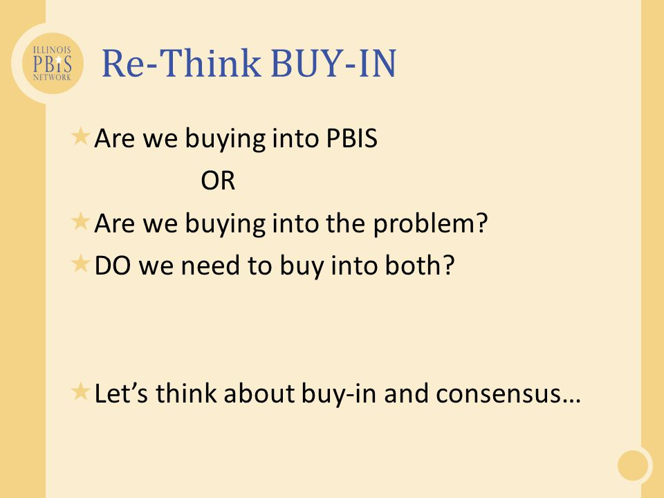 Re-Think BUY-IN Are we buying into PBIS OR Are we buying into the problem? DO we need to buy into both? Lets think about buy-in and consensus…