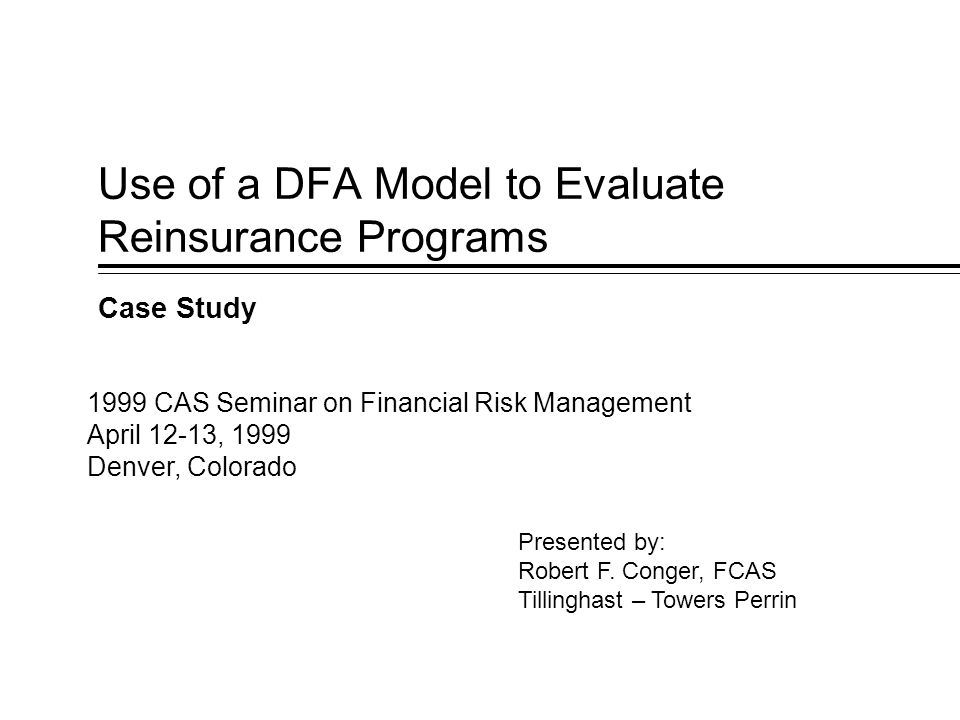Use of a DFA Model to Evaluate Reinsurance Programs Case Study Presented by: Robert F.