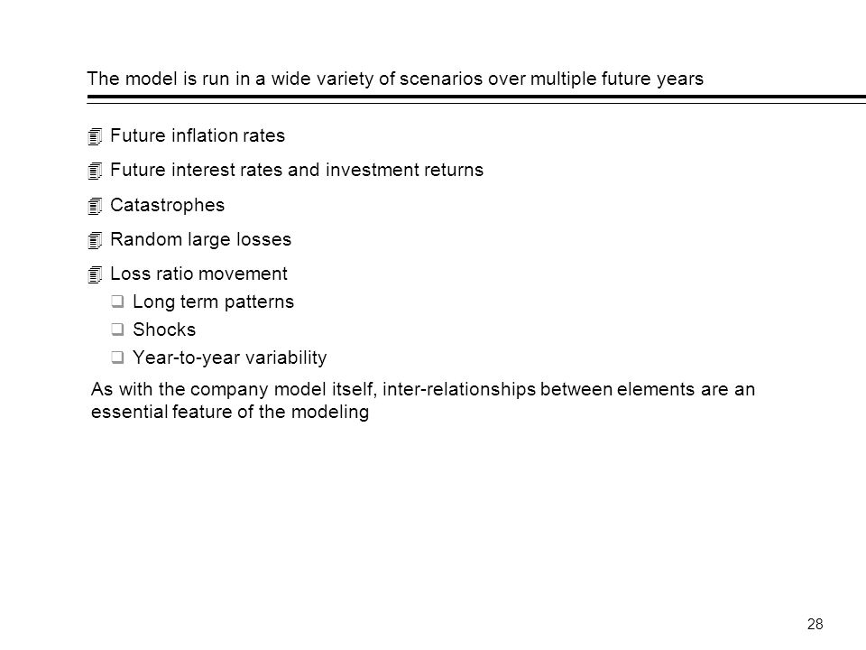 28 The model is run in a wide variety of scenarios over multiple future years Future inflation rates Future interest rates and investment returns Catastrophes Random large losses Loss ratio movement Long term patterns Shocks Year-to-year variability As with the company model itself, inter-relationships between elements are an essential feature of the modeling