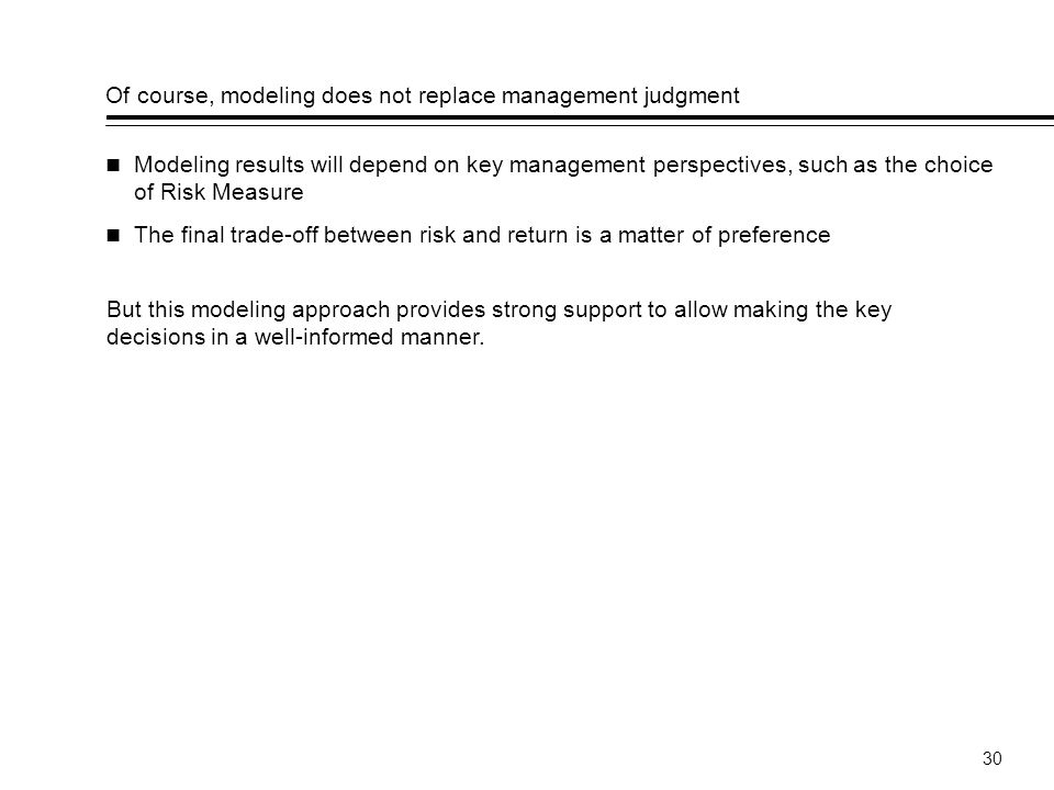 30 Of course, modeling does not replace management judgment Modeling results will depend on key management perspectives, such as the choice of Risk Measure The final trade-off between risk and return is a matter of preference But this modeling approach provides strong support to allow making the key decisions in a well-informed manner.