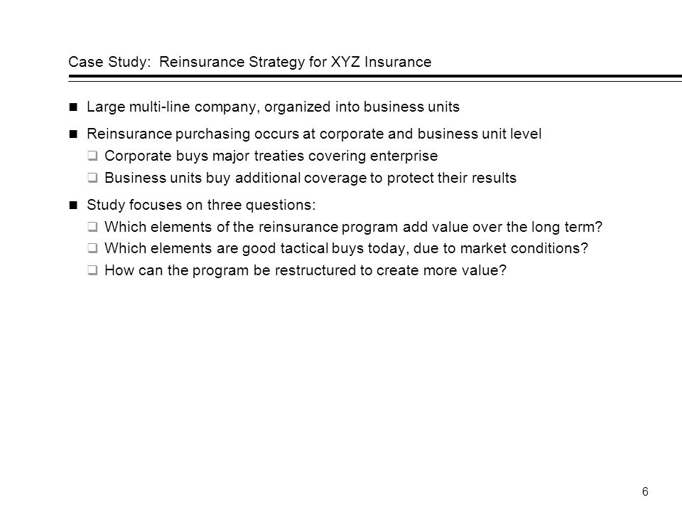 6 Case Study: Reinsurance Strategy for XYZ Insurance Large multi-line company, organized into business units Reinsurance purchasing occurs at corporate and business unit level Corporate buys major treaties covering enterprise Business units buy additional coverage to protect their results Study focuses on three questions: Which elements of the reinsurance program add value over the long term.