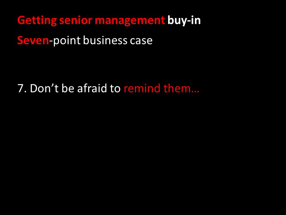 Getting senior management buy-in Seven-point business case 7. Dont be afraid to remind them…