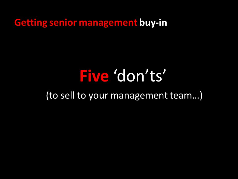 Getting senior management buy-in Five donts (to sell to your management team…)