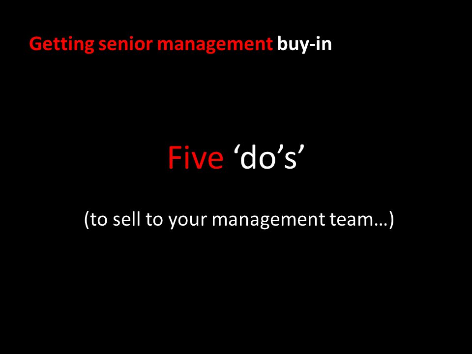 Getting senior management buy-in Five dos (to sell to your management team…)