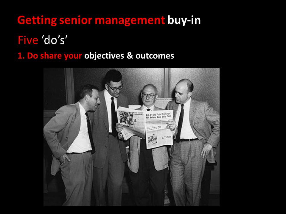 Getting senior management buy-in Five dos 1. Do share your objectives & outcomes