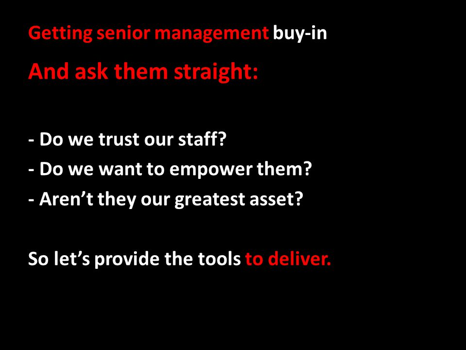 Getting senior management buy-in And ask them straight: - Do we trust our staff.
