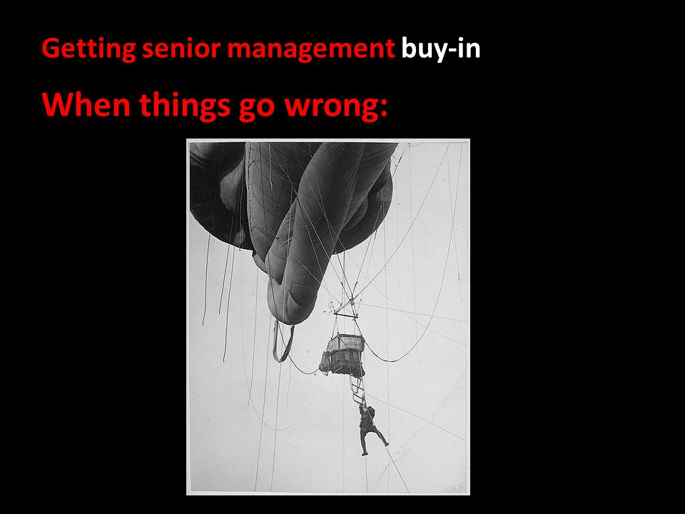 Getting senior management buy-in When things go wrong: