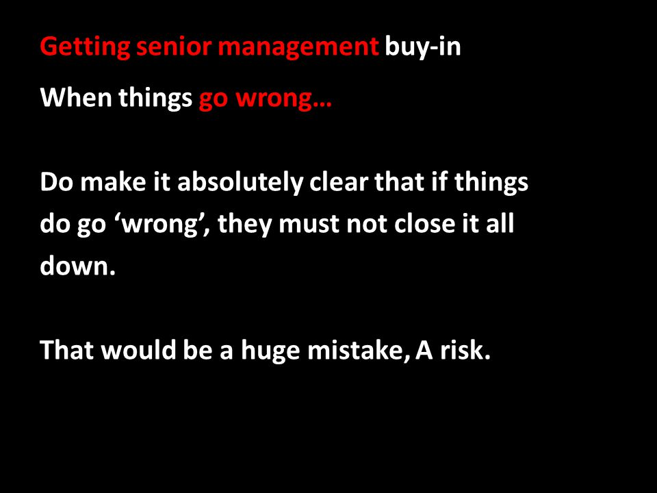 Getting senior management buy-in When things go wrong… Do make it absolutely clear that if things do go wrong, they must not close it all down. That w