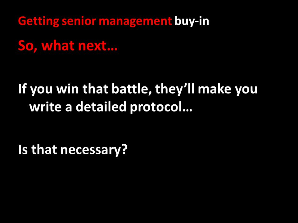 Getting senior management buy-in So, what next… If you win that battle, theyll make you write a detailed protocol… Is that necessary