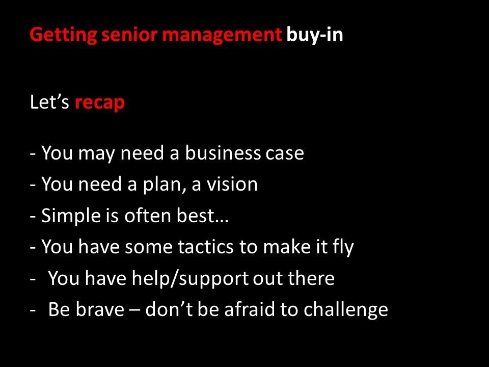 Getting senior management buy-in Lets recap - You may need a business case - You need a plan, a vision - Simple is often best… - You have some tactics to make it fly -You have help/support out there -Be brave – dont be afraid to challenge