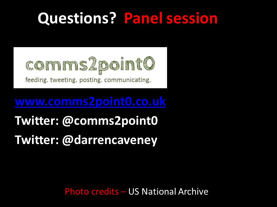 Questions? Panel session www.comms2point0.co.uk Twitter: @comms2point0 Twitter: @darrencaveney Photo credits – US National Archive