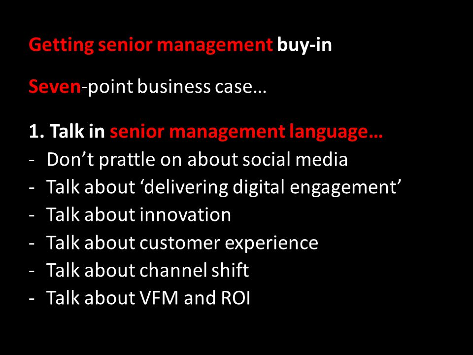 Getting senior management buy-in Seven-point business case… 1. Talk in senior management language… -Dont prattle on about social media -Talk about del