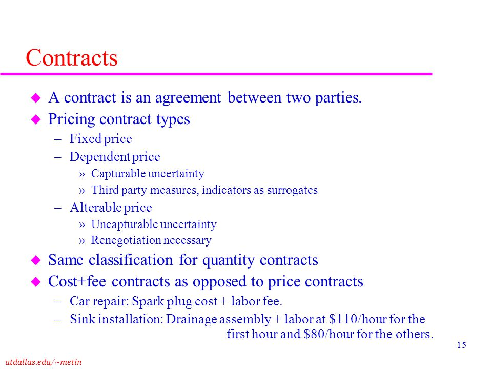 utdallas.edu/~metin 15 Contracts u A contract is an agreement between two parties. u Pricing contract types –Fixed price –Dependent price »Capturable