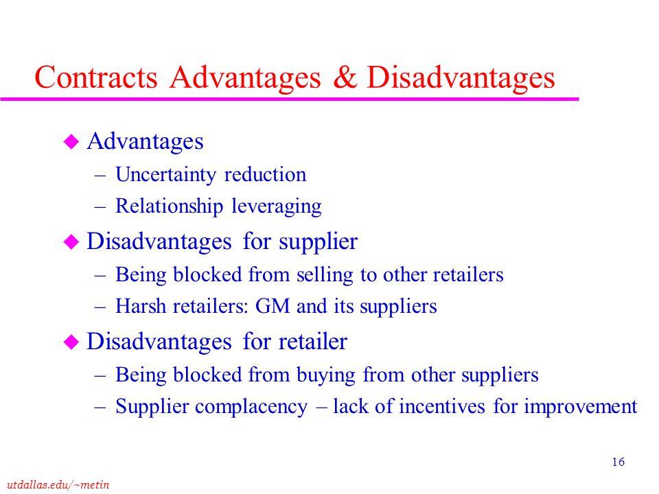 utdallas.edu/~metin 16 Contracts Advantages & Disadvantages u Advantages –Uncertainty reduction –Relationship leveraging u Disadvantages for supplier