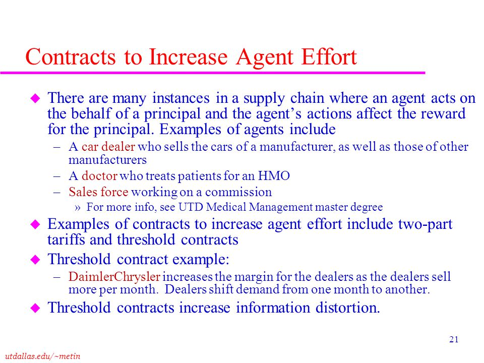 utdallas.edu/~metin 21 Contracts to Increase Agent Effort u There are many instances in a supply chain where an agent acts on the behalf of a principa