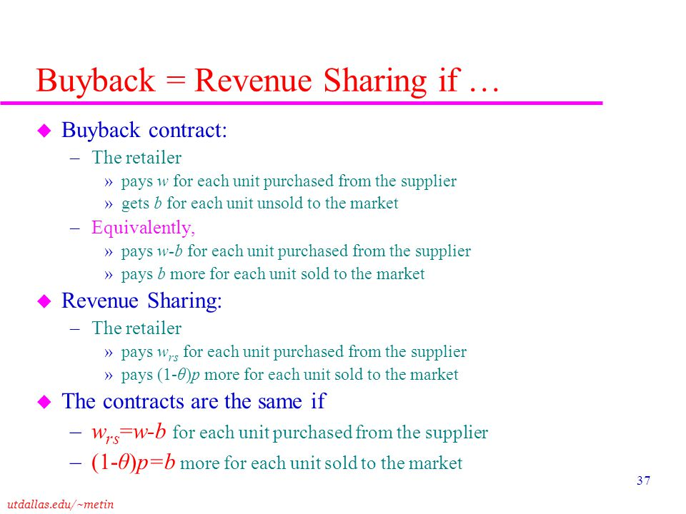 utdallas.edu/~metin 37 Buyback = Revenue Sharing if … u Buyback contract: –The retailer »pays w for each unit purchased from the supplier »gets b for