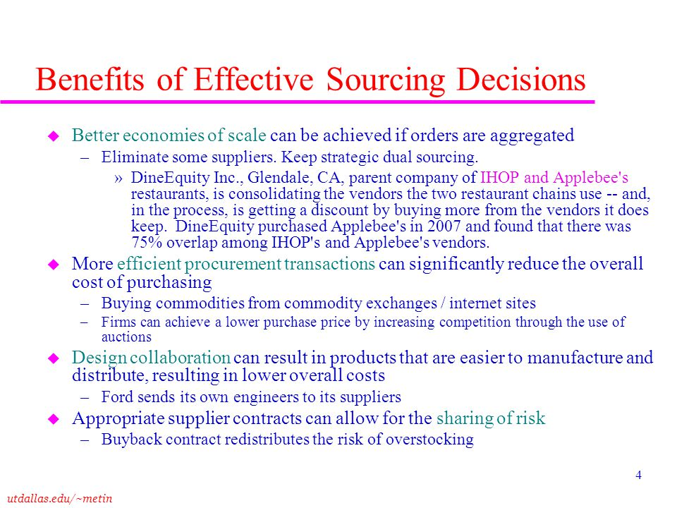 utdallas.edu/~metin 4 Benefits of Effective Sourcing Decisions u Better economies of scale can be achieved if orders are aggregated –Eliminate some su