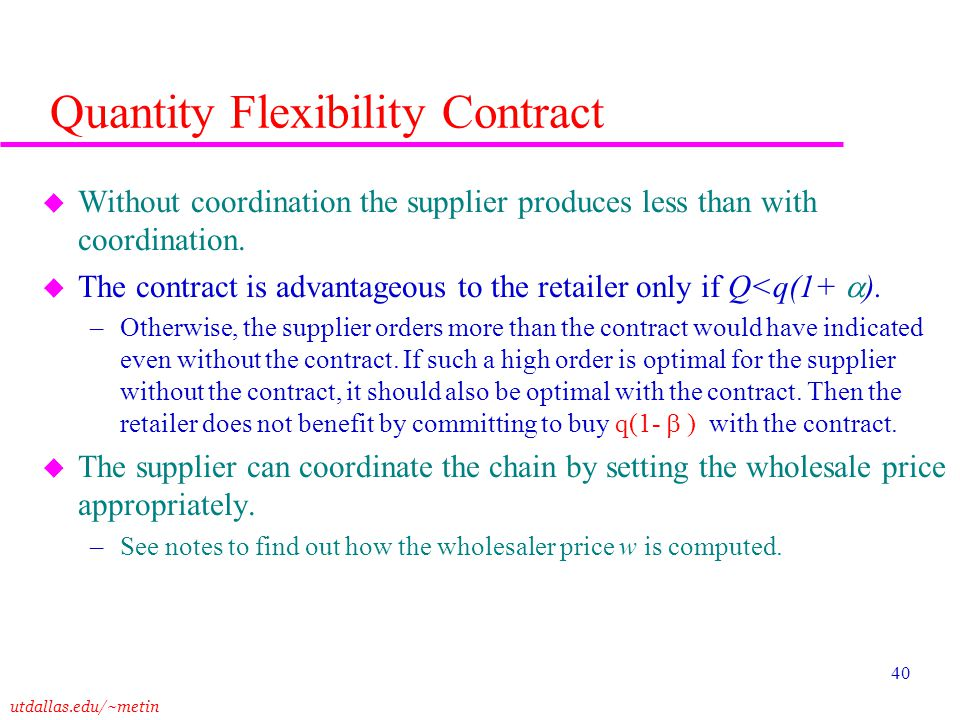 utdallas.edu/~metin 40 Quantity Flexibility Contract u Without coordination the supplier produces less than with coordination. u The contract is advan