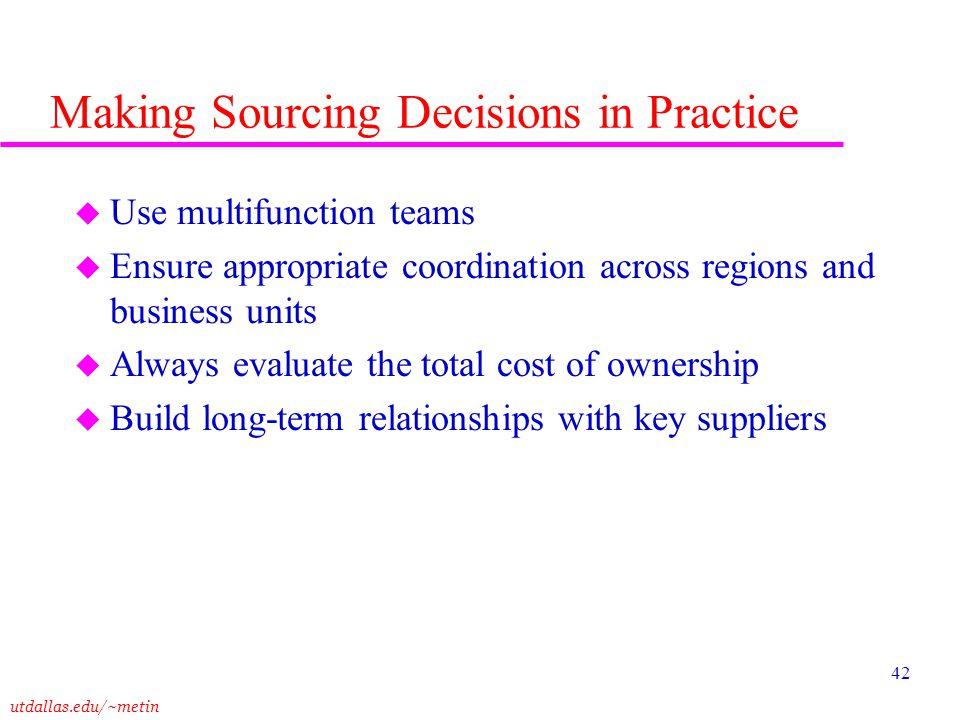 utdallas.edu/~metin 42 Making Sourcing Decisions in Practice u Use multifunction teams u Ensure appropriate coordination across regions and business u