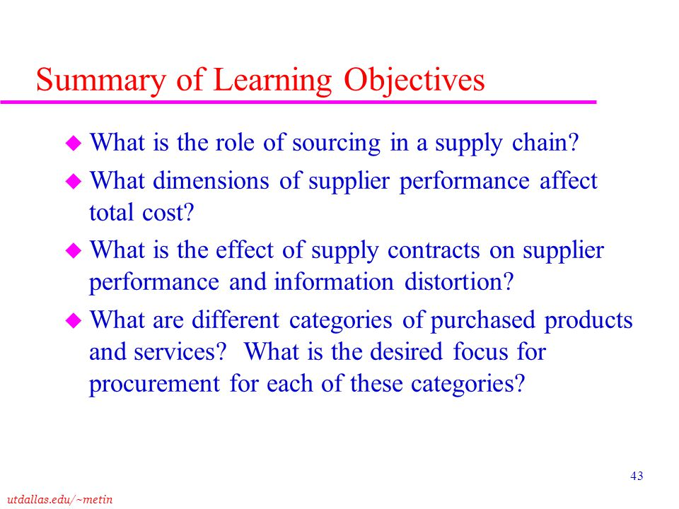 utdallas.edu/~metin 43 Summary of Learning Objectives u What is the role of sourcing in a supply chain? u What dimensions of supplier performance affe