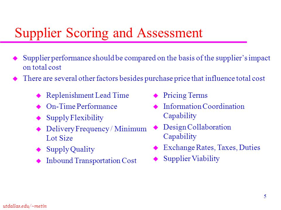 utdallas.edu/~metin 5 Supplier Scoring and Assessment u Supplier performance should be compared on the basis of the suppliers impact on total cost u T