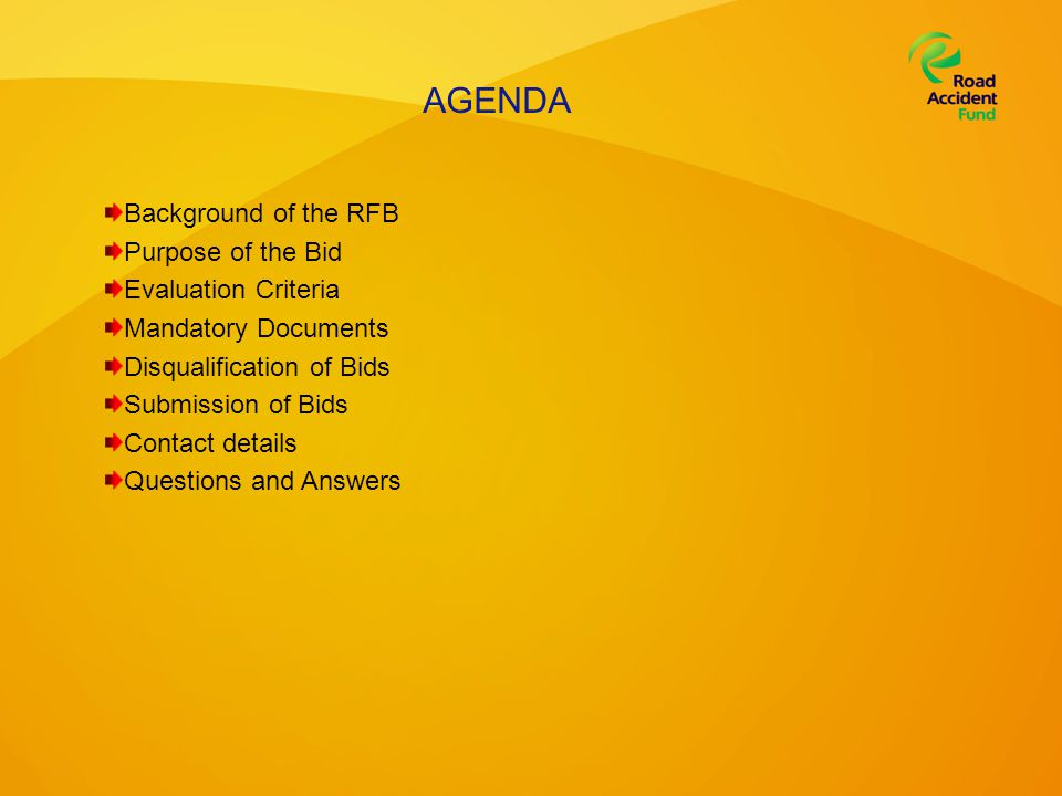 AGENDA Background of the RFB Purpose of the Bid Evaluation Criteria Mandatory Documents Disqualification of Bids Submission of Bids Contact details Questions and Answers
