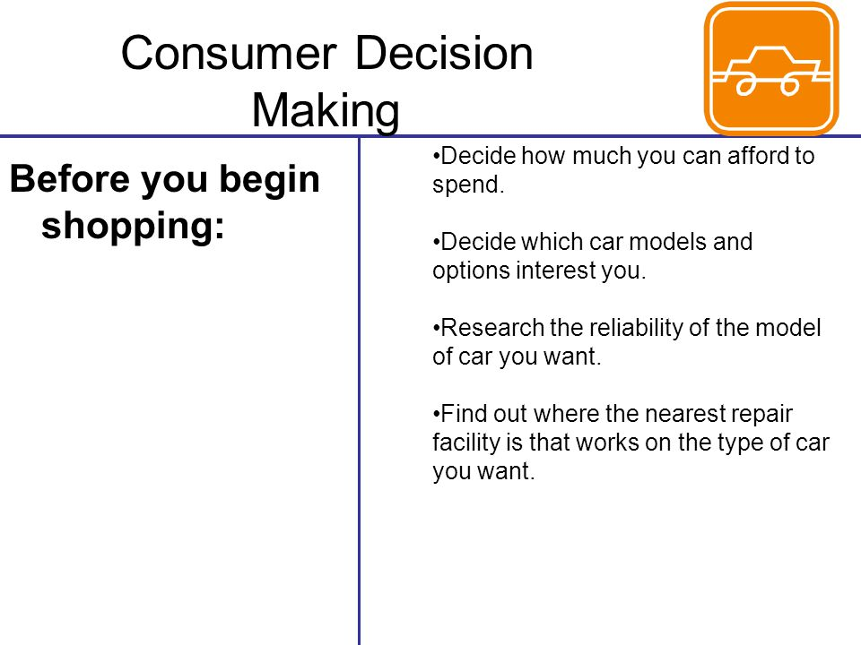 Consumer Decision Making Before you begin shopping: Decide how much you can afford to spend. Decide which car models and options interest you. Researc