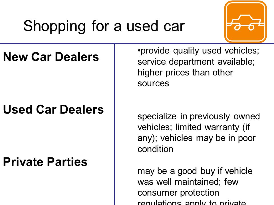 Shopping for a used car New Car Dealers Used Car Dealers Private Parties provide quality used vehicles; service department available; higher prices than other sources specialize in previously owned vehicles; limited warranty (if any); vehicles may be in poor condition may be a good buy if vehicle was well maintained; few consumer protection regulations apply to private party sales