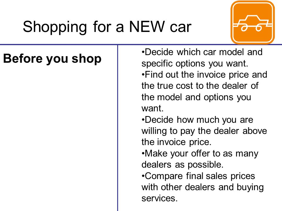 Shopping for a NEW car Before you shop Decide which car model and specific options you want.
