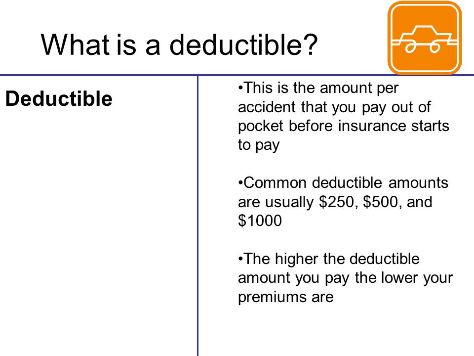 What is a deductible? Deductible This is the amount per accident that you pay out of pocket before insurance starts to pay Common deductible amounts a