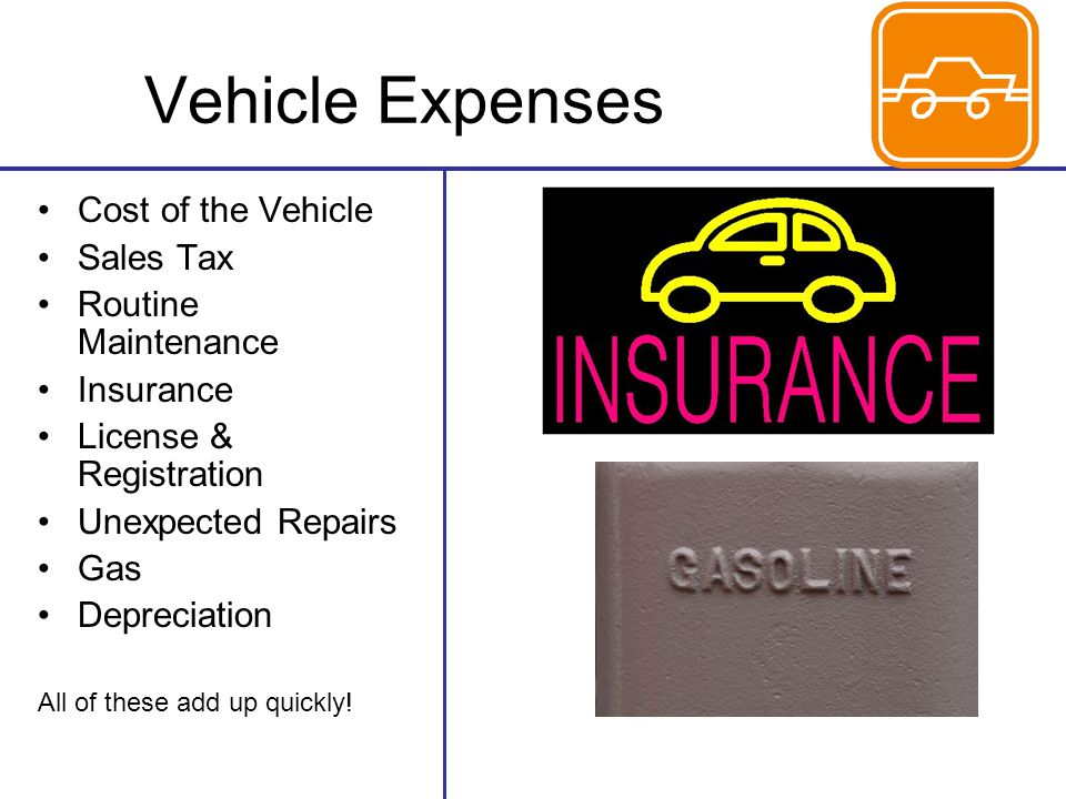 Vehicle Expenses Cost of the Vehicle Sales Tax Routine Maintenance Insurance License & Registration Unexpected Repairs Gas Depreciation All of these add up quickly!