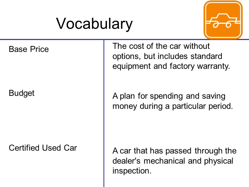 Vocabulary Base Price Budget Certified Used Car The cost of the car without options, but includes standard equipment and factory warranty.