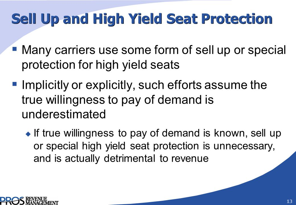 13 Sell Up and High Yield Seat Protection Many carriers use some form of sell up or special protection for high yield seats Implicitly or explicitly, such efforts assume the true willingness to pay of demand is underestimated u If true willingness to pay of demand is known, sell up or special high yield seat protection is unnecessary, and is actually detrimental to revenue