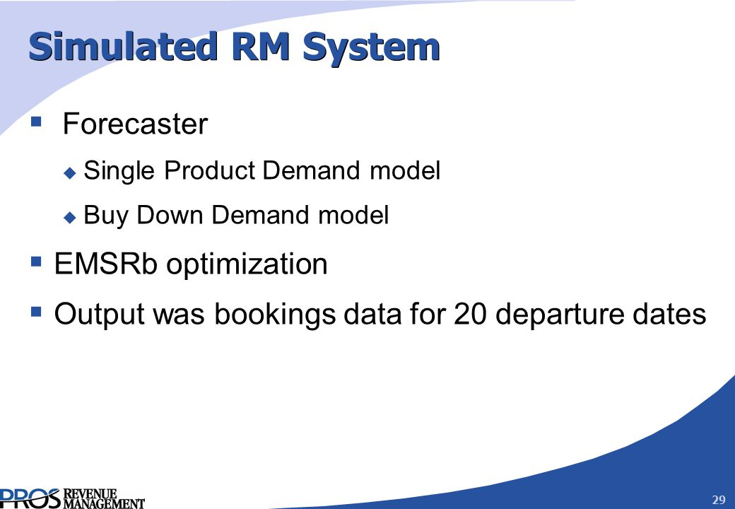 29 Simulated RM System Forecaster u Single Product Demand model u Buy Down Demand model EMSRb optimization Output was bookings data for 20 departure dates